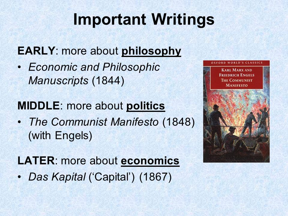 Important Writings EARLY: more about philosophy Economic and Philosophic Manuscripts (1844) MIDDLE: more about politics The Communist Manifesto (1848)