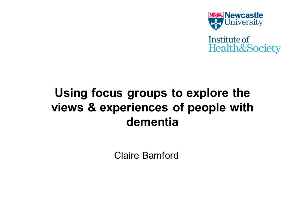 Using focus groups to explore the views & experiences of people with dementia Claire Bamford