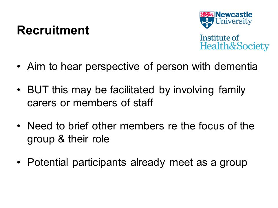 Recruitment Aim to hear perspective of person with dementia BUT this may be facilitated by involving family carers or members of staff Need to brief other members re the focus of the group & their role Potential participants already meet as a group