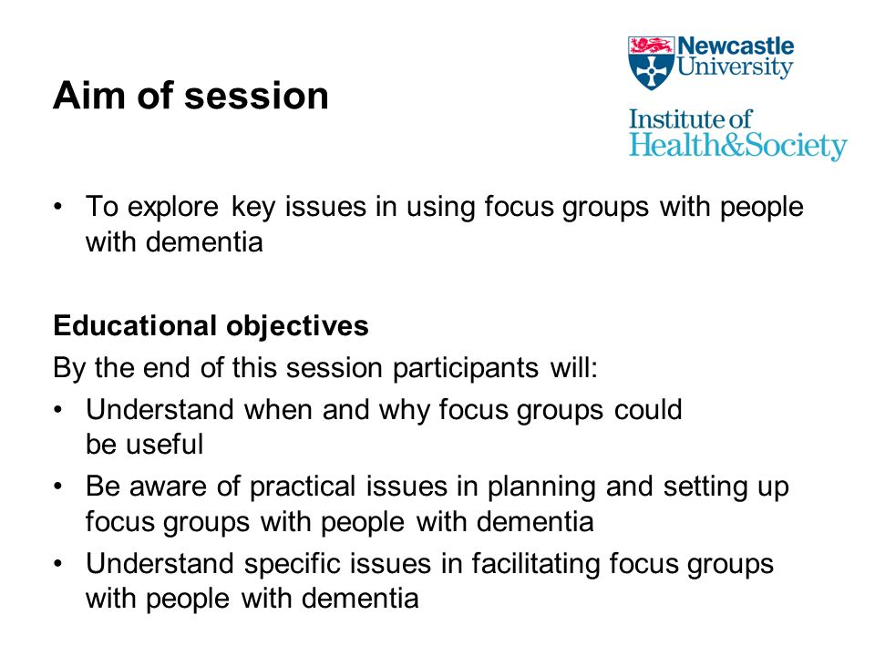 Aim of session To explore key issues in using focus groups with people with dementia Educational objectives By the end of this session participants will: Understand when and why focus groups could be useful Be aware of practical issues in planning and setting up focus groups with people with dementia Understand specific issues in facilitating focus groups with people with dementia