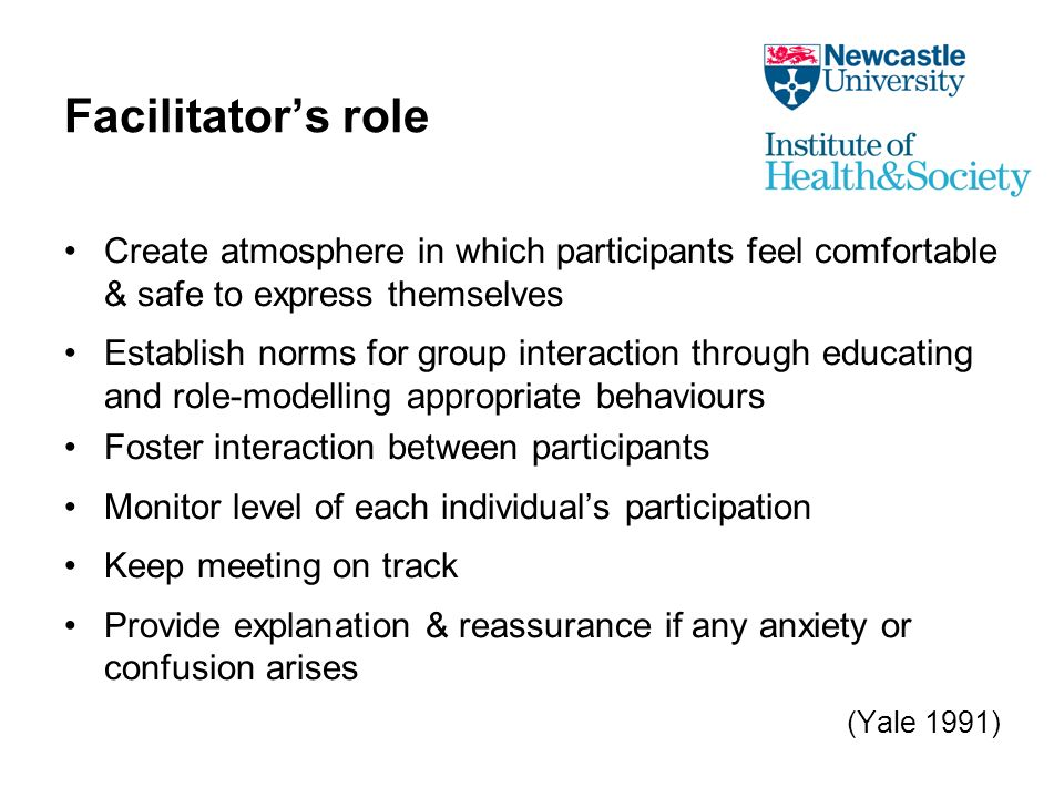 Facilitators role Create atmosphere in which participants feel comfortable & safe to express themselves Establish norms for group interaction through educating and role-modelling appropriate behaviours Foster interaction between participants Monitor level of each individuals participation Keep meeting on track Provide explanation & reassurance if any anxiety or confusion arises (Yale 1991)