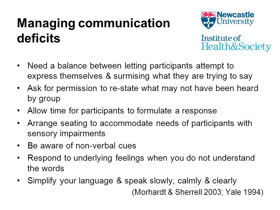 Managing communication deficits Need a balance between letting participants attempt to express themselves & surmising what they are trying to say Ask for permission to re-state what may not have been heard by group Allow time for participants to formulate a response Arrange seating to accommodate needs of participants with sensory impairments Be aware of non-verbal cues Respond to underlying feelings when you do not understand the words Simplify your language & speak slowly, calmly & clearly (Morhardt & Sherrell 2003; Yale 1994)