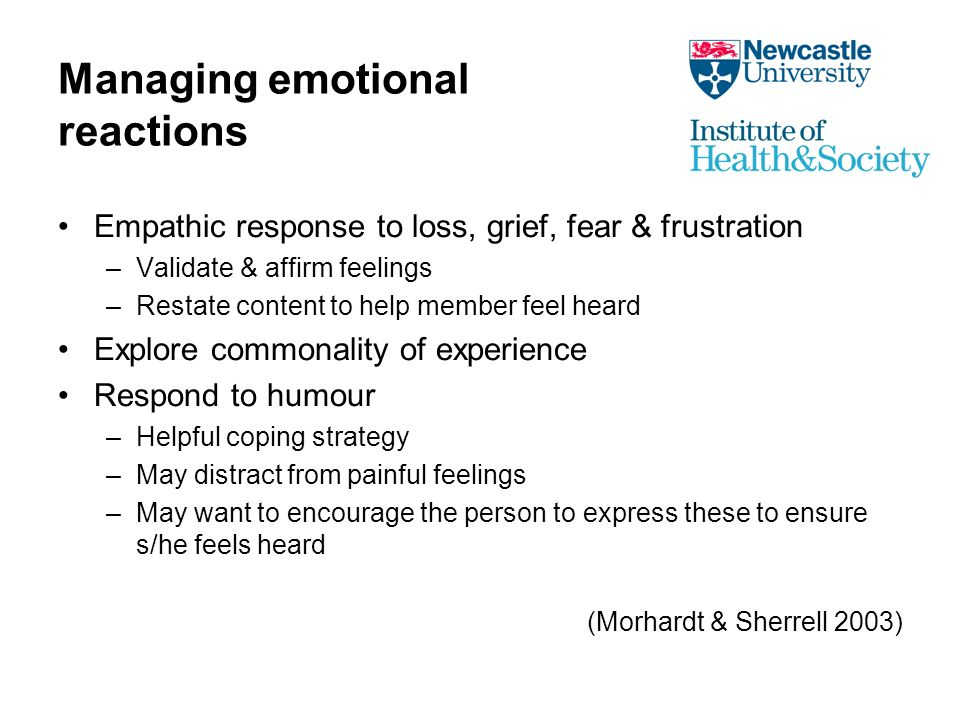 Managing emotional reactions Empathic response to loss, grief, fear & frustration –Validate & affirm feelings –Restate content to help member feel heard Explore commonality of experience Respond to humour –Helpful coping strategy –May distract from painful feelings –May want to encourage the person to express these to ensure s/he feels heard (Morhardt & Sherrell 2003)
