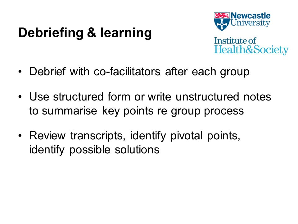 Debriefing & learning Debrief with co-facilitators after each group Use structured form or write unstructured notes to summarise key points re group process Review transcripts, identify pivotal points, identify possible solutions