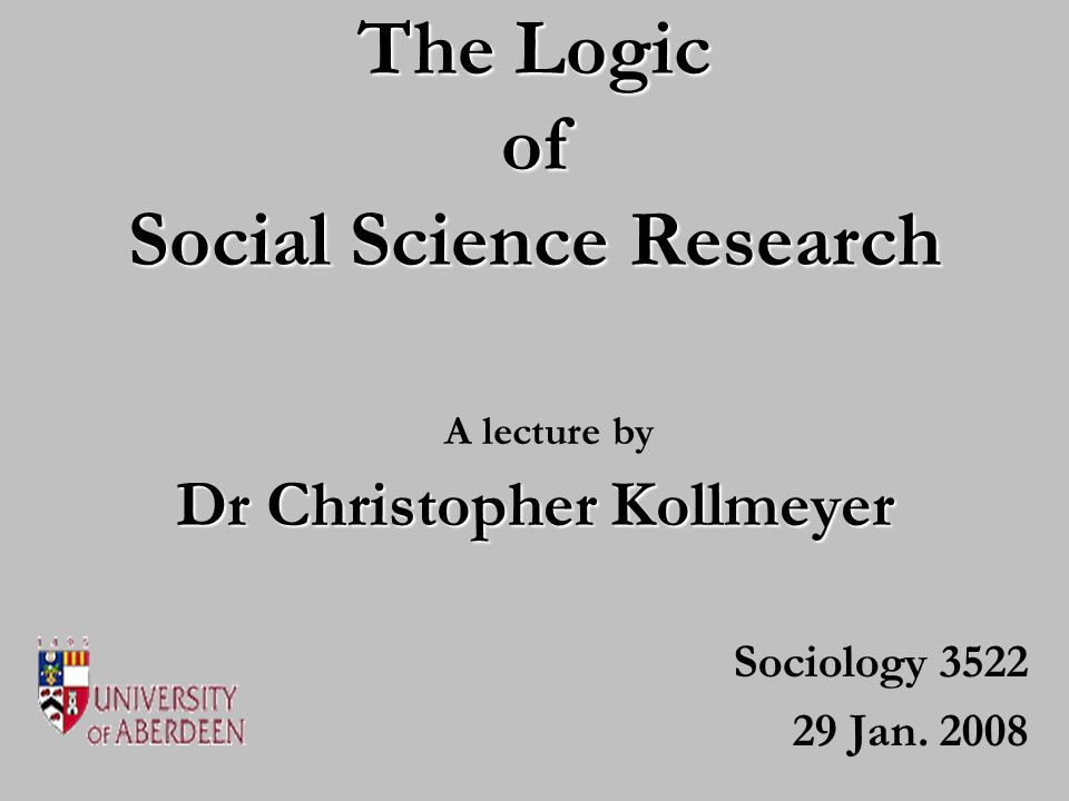 The Logic of Social Science Research Sociology 3522 29 Jan. 2008 Dr Christopher Kollmeyer A lecture by