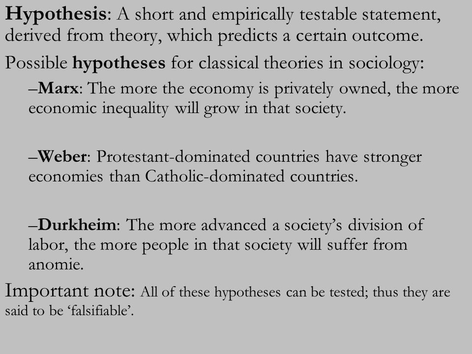 Hypothesis: A short and empirically testable statement, derived from theory, which predicts a certain outcome. Possible hypotheses for classical theor