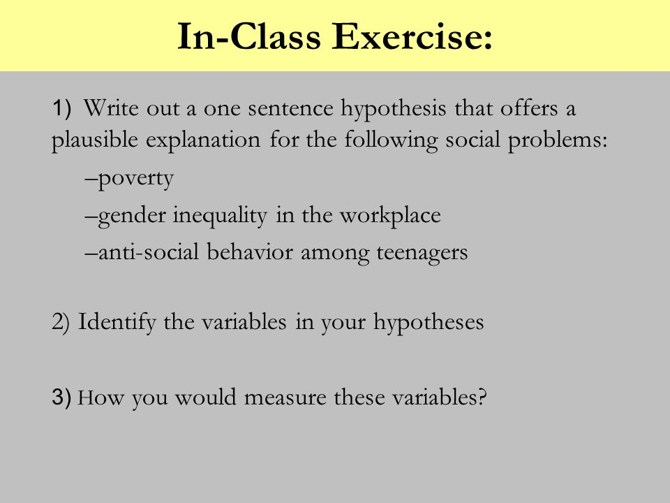In-Class Exercise: 1) Write out a one sentence hypothesis that offers a plausible explanation for the following social problems: –poverty –gender ineq