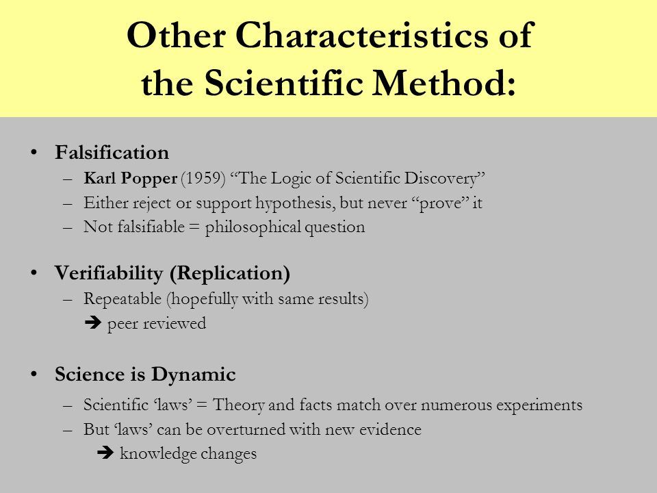 Other Characteristics of the Scientific Method: Falsification –Karl Popper (1959) The Logic of Scientific Discovery –Either reject or support hypothes
