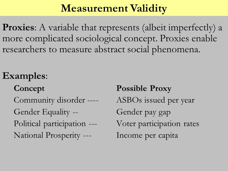 Proxies: A variable that represents (albeit imperfectly) a more complicated sociological concept. Proxies enable researchers to measure abstract socia