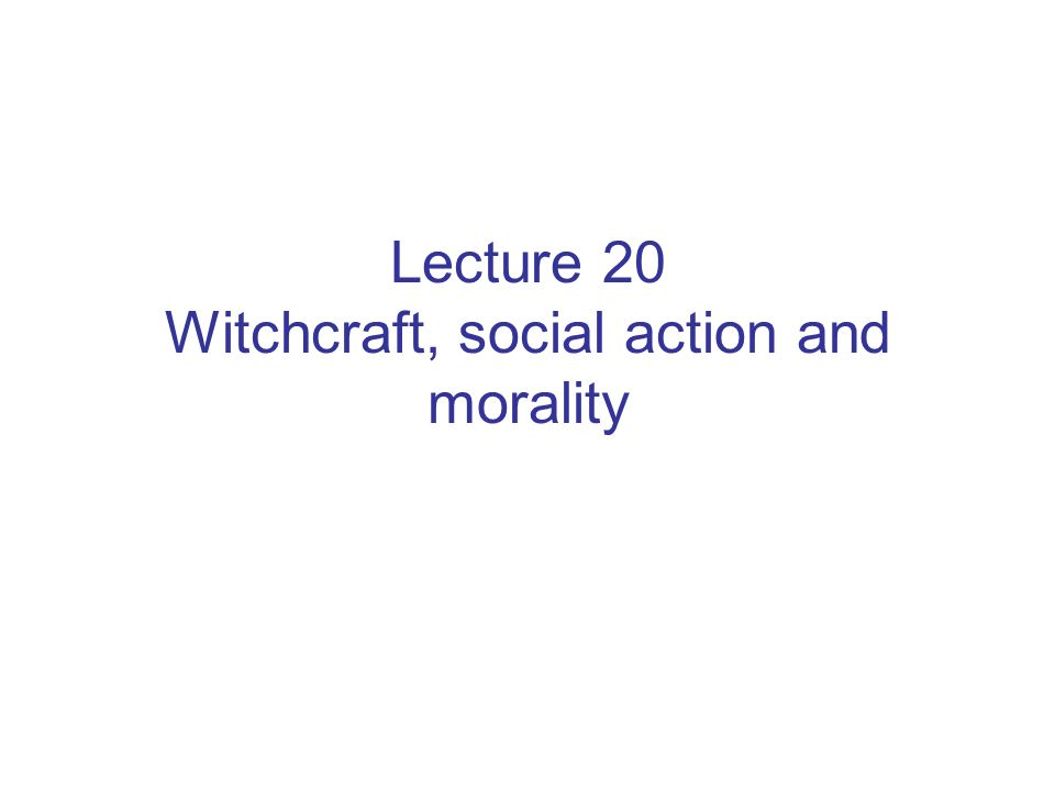 Lecture 20 Witchcraft, social action and morality