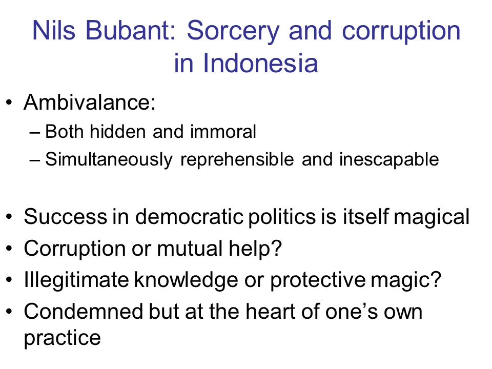 Nils Bubant: Sorcery and corruption in Indonesia Ambivalance: –Both hidden and immoral –Simultaneously reprehensible and inescapable Success in democr
