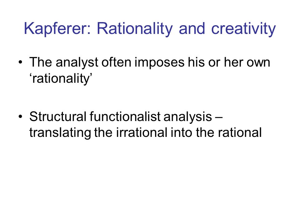 Kapferer: Rationality and creativity The analyst often imposes his or her own rationality Structural functionalist analysis – translating the irration