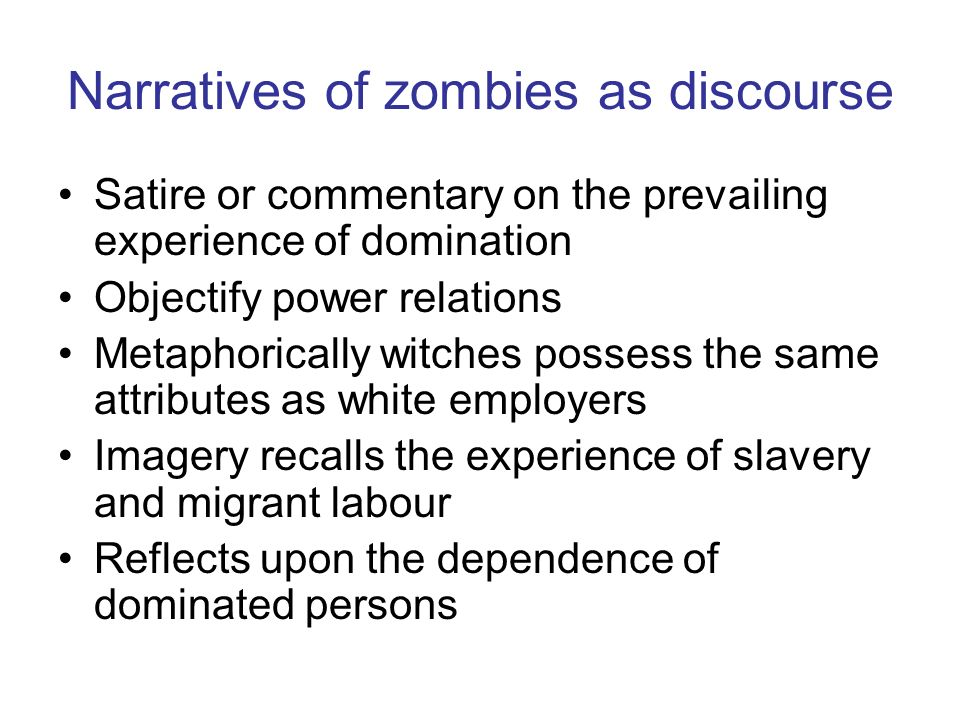 Narratives of zombies as discourse Satire or commentary on the prevailing experience of domination Objectify power relations Metaphorically witches po