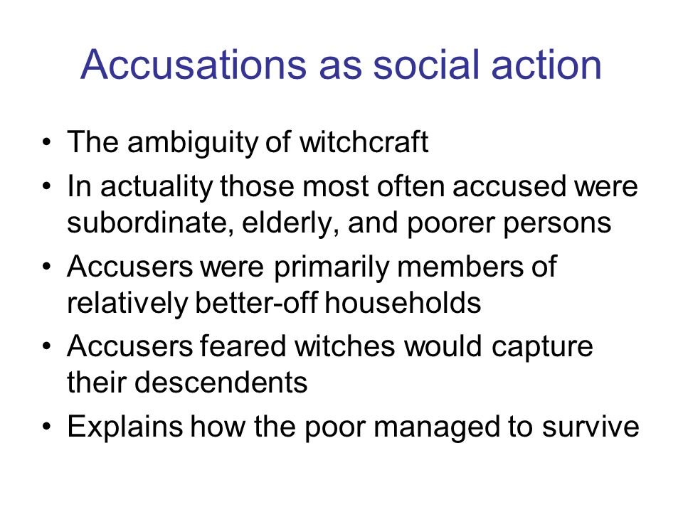 Accusations as social action The ambiguity of witchcraft In actuality those most often accused were subordinate, elderly, and poorer persons Accusers