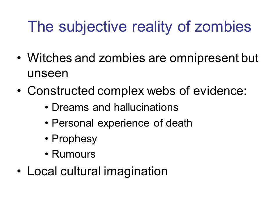 The subjective reality of zombies Witches and zombies are omnipresent but unseen Constructed complex webs of evidence: Dreams and hallucinations Perso
