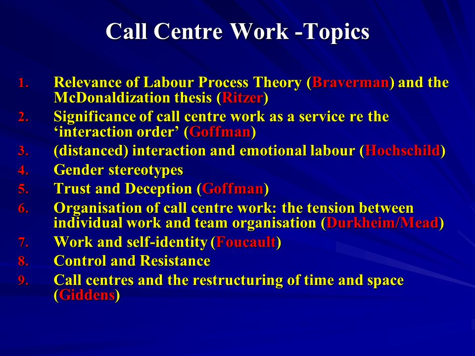 Call Centre Work -Topics 1. Relevance of Labour Process Theory (Braverman) and the McDonaldization thesis (Ritzer) 2. Significance of call centre work
