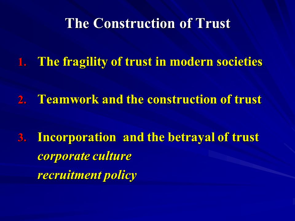 The Construction of Trust 1. The fragility of trust in modern societies 2. Teamwork and the construction of trust 3. Incorporation and the betrayal of