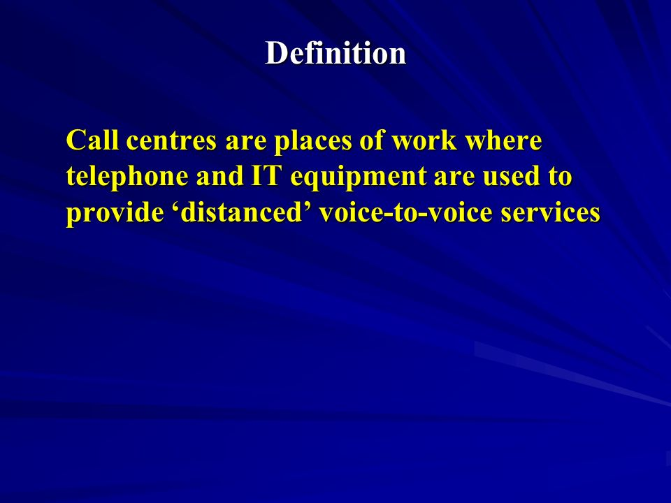 Definition Call centres are places of work where telephone and IT equipment are used to provide distanced voice-to-voice services