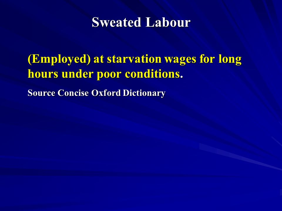 Sweated Labour (Employed) at starvation wages for long hours under poor conditions.