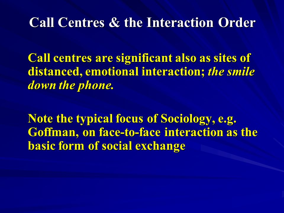 Call Centres & the Interaction Order Call centres are significant also as sites of distanced, emotional interaction; the smile down the phone.