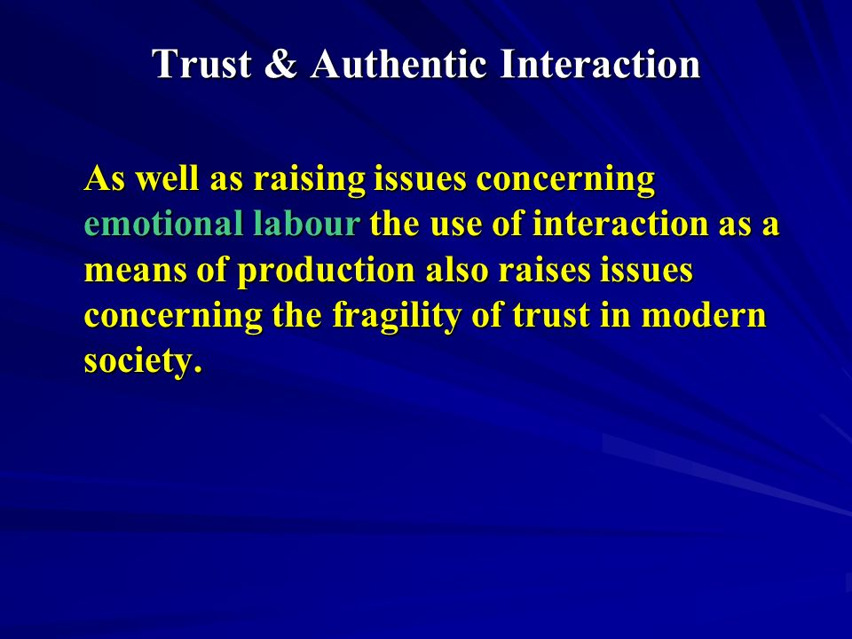 Trust & Authentic Interaction As well as raising issues concerning emotional labour the use of interaction as a means of production also raises issues concerning the fragility of trust in modern society.