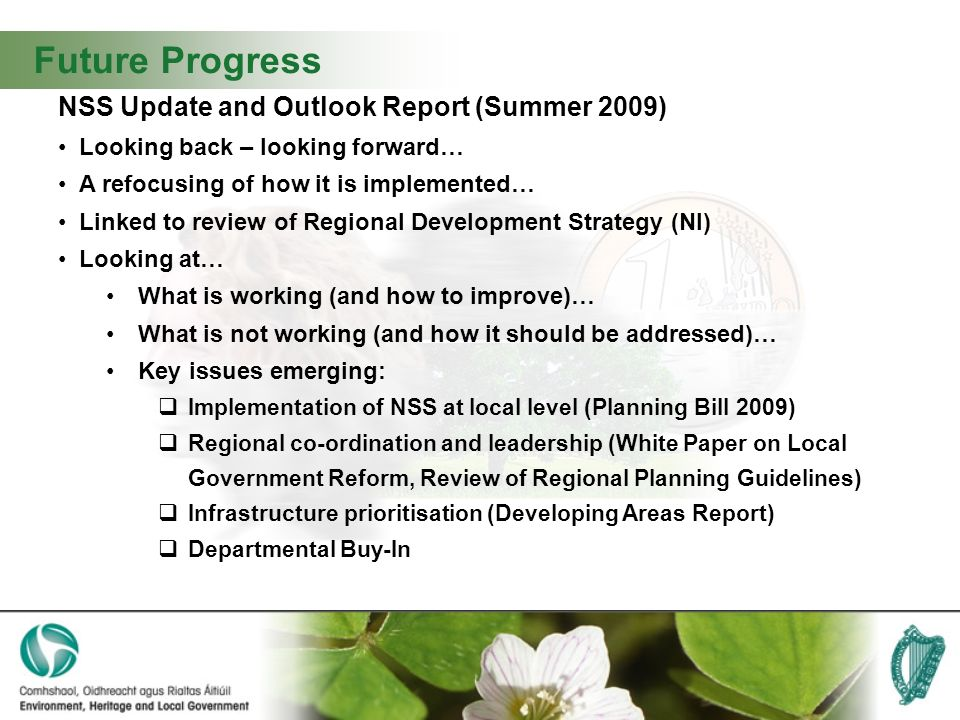 Future Progress NSS Update and Outlook Report (Summer 2009) Looking back – looking forward… A refocusing of how it is implemented… Linked to review of Regional Development Strategy (NI) Looking at… What is working (and how to improve)… What is not working (and how it should be addressed)… Key issues emerging: Implementation of NSS at local level (Planning Bill 2009) Regional co-ordination and leadership (White Paper on Local Government Reform, Review of Regional Planning Guidelines) Infrastructure prioritisation (Developing Areas Report) Departmental Buy-In