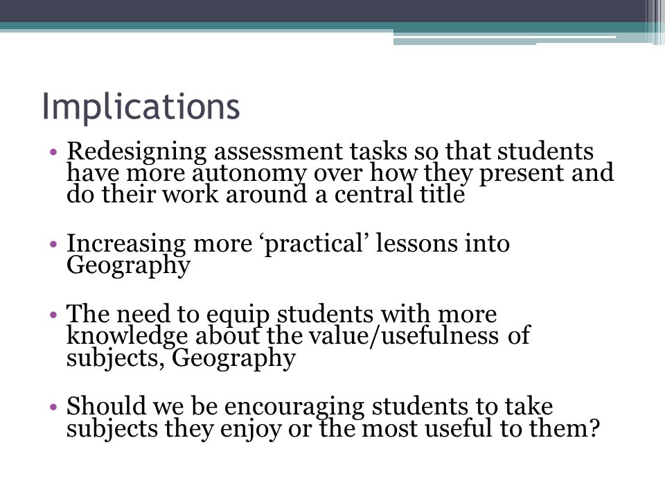 Implications Redesigning assessment tasks so that students have more autonomy over how they present and do their work around a central title Increasing more practical lessons into Geography The need to equip students with more knowledge about the value/usefulness of subjects, Geography Should we be encouraging students to take subjects they enjoy or the most useful to them