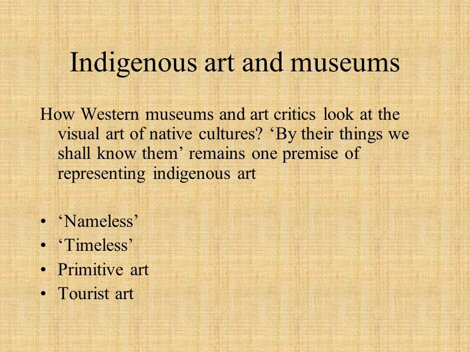 Indigenous art and museums How Western museums and art critics look at the visual art of native cultures? By their things we shall know them remains o