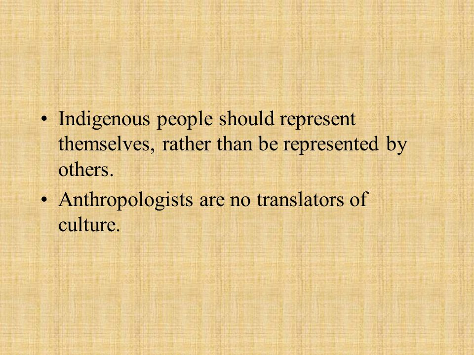 Indigenous people should represent themselves, rather than be represented by others. Anthropologists are no translators of culture.