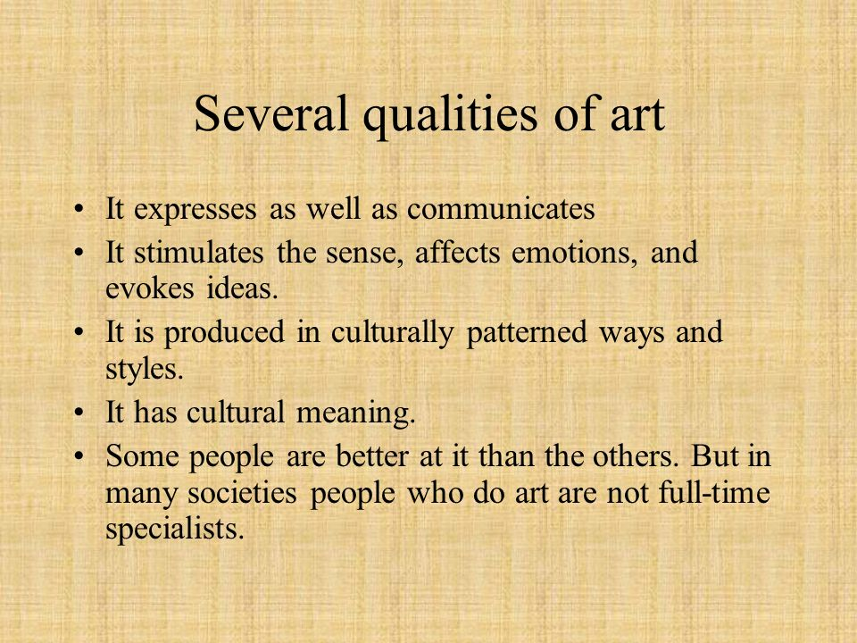 Several qualities of art It expresses as well as communicates It stimulates the sense, affects emotions, and evokes ideas. It is produced in culturall