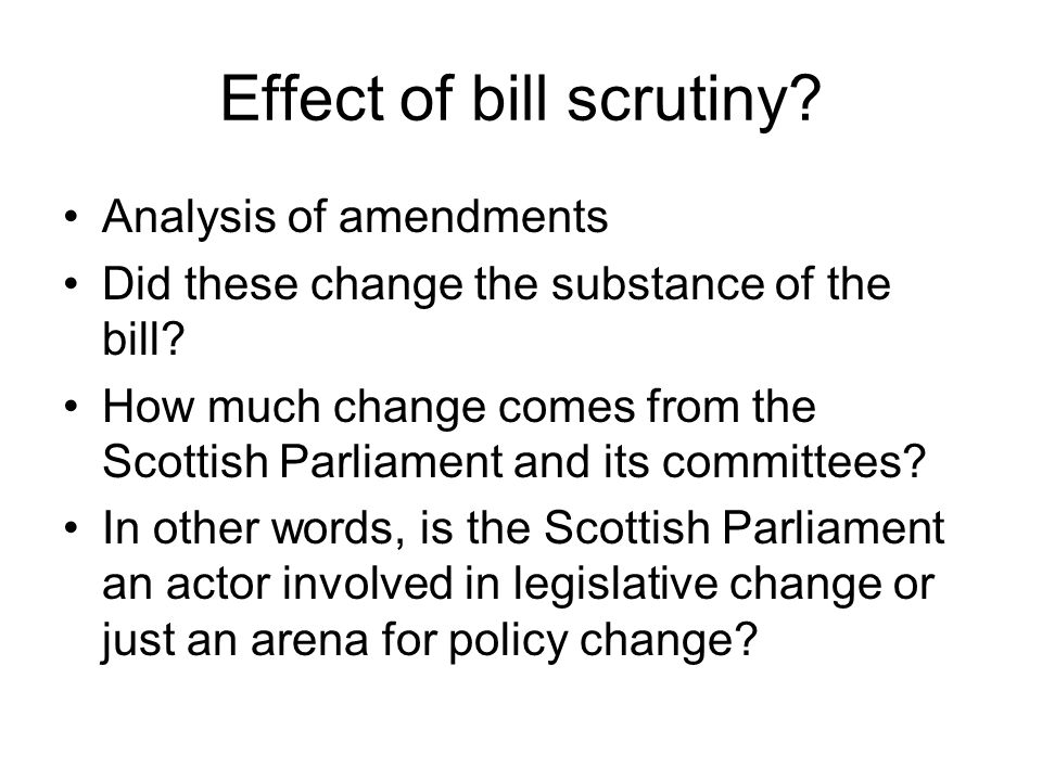 Effect of bill scrutiny. Analysis of amendments Did these change the substance of the bill.