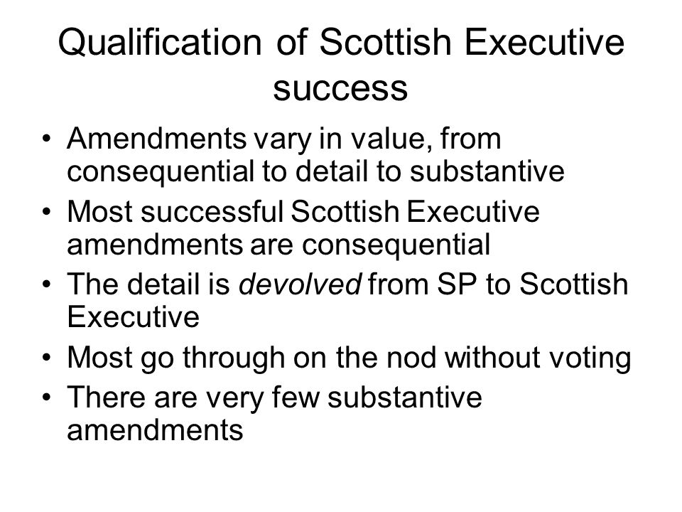 Qualification of Scottish Executive success Amendments vary in value, from consequential to detail to substantive Most successful Scottish Executive amendments are consequential The detail is devolved from SP to Scottish Executive Most go through on the nod without voting There are very few substantive amendments