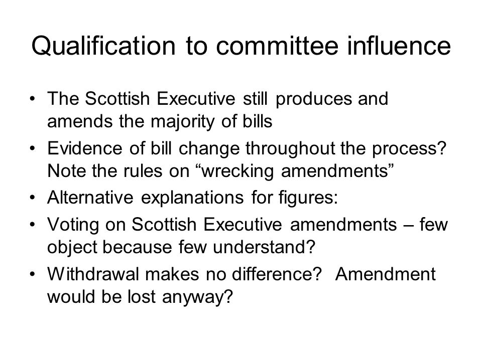 Qualification to committee influence The Scottish Executive still produces and amends the majority of bills Evidence of bill change throughout the process.