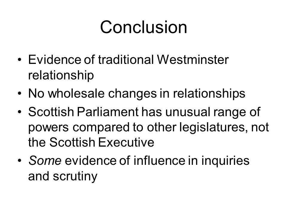 Conclusion Evidence of traditional Westminster relationship No wholesale changes in relationships Scottish Parliament has unusual range of powers compared to other legislatures, not the Scottish Executive Some evidence of influence in inquiries and scrutiny