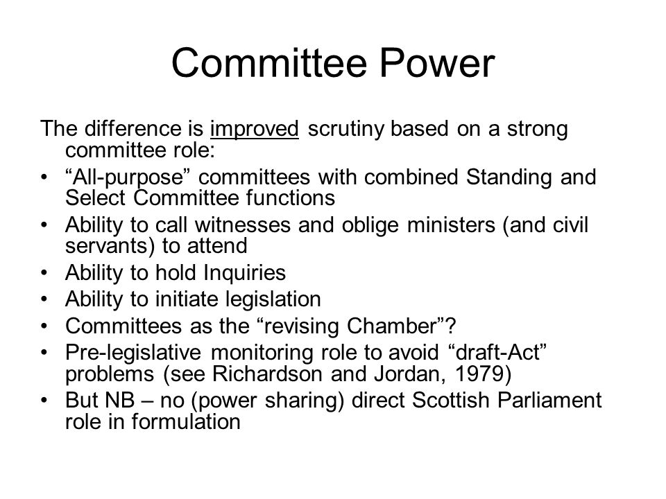 Committee Power The difference is improved scrutiny based on a strong committee role: All-purpose committees with combined Standing and Select Committee functions Ability to call witnesses and oblige ministers (and civil servants) to attend Ability to hold Inquiries Ability to initiate legislation Committees as the revising Chamber.