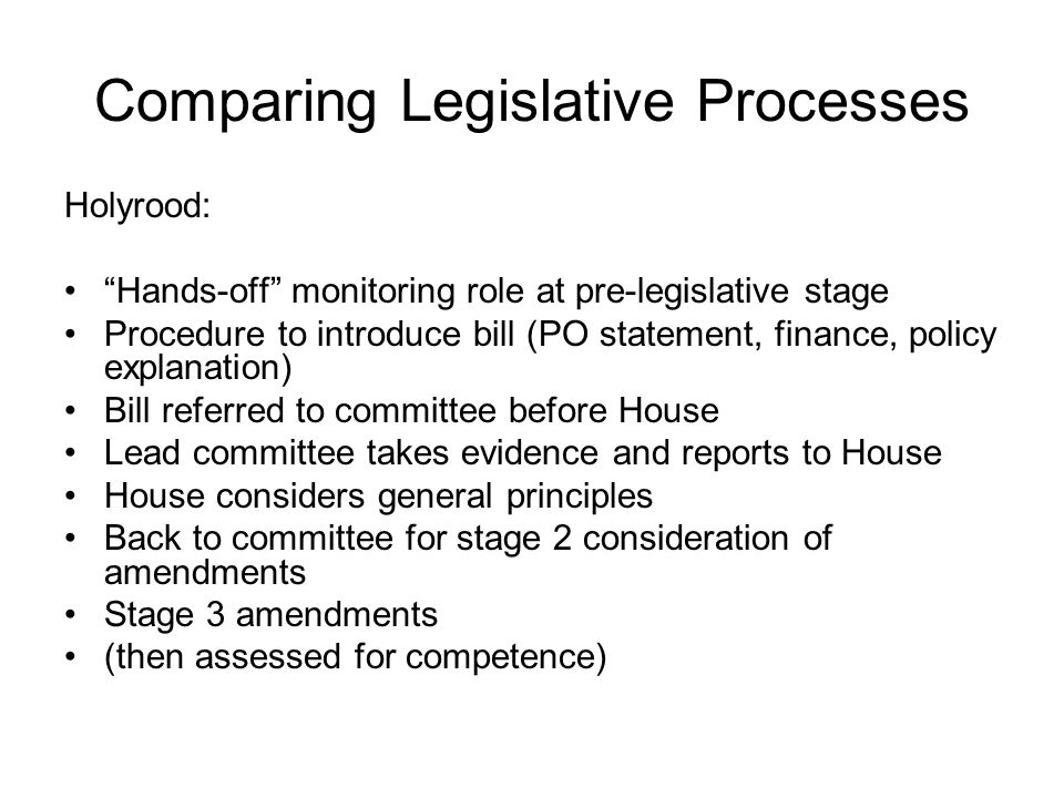 Comparing Legislative Processes Holyrood: Hands-off monitoring role at pre-legislative stage Procedure to introduce bill (PO statement, finance, policy explanation) Bill referred to committee before House Lead committee takes evidence and reports to House House considers general principles Back to committee for stage 2 consideration of amendments Stage 3 amendments (then assessed for competence)