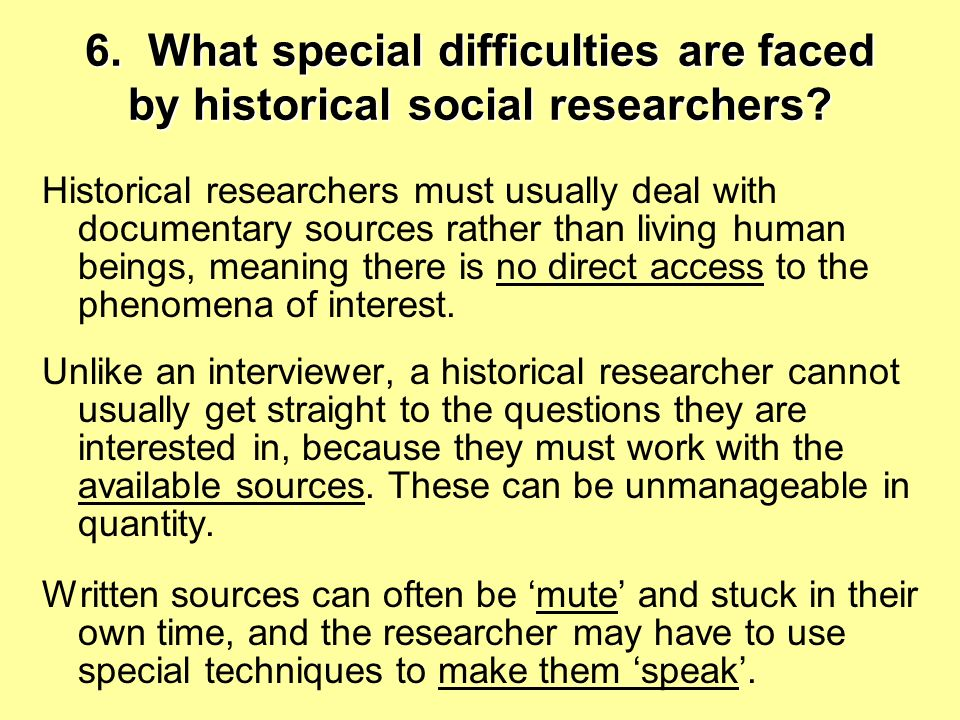 6.What special difficulties are faced by historical social researchers.