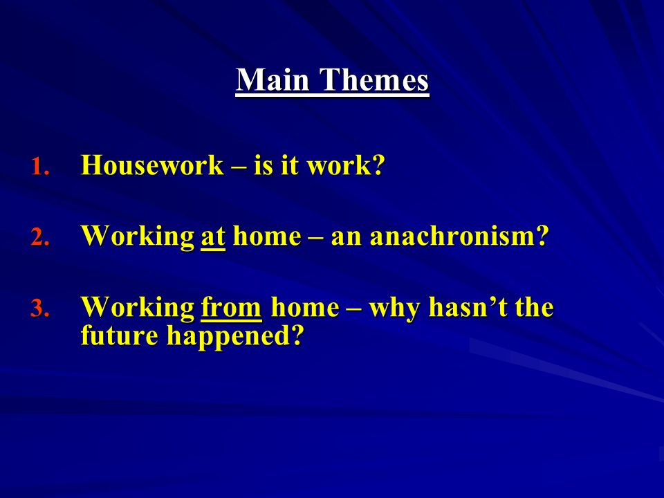 Main Themes 1. Housework – is it work. 2. Working at home – an anachronism.