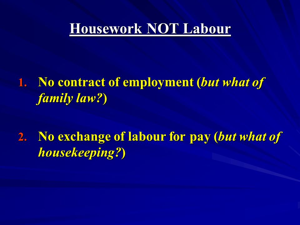 Housework NOT Labour 1. No contract of employment (but what of family law?) 2.