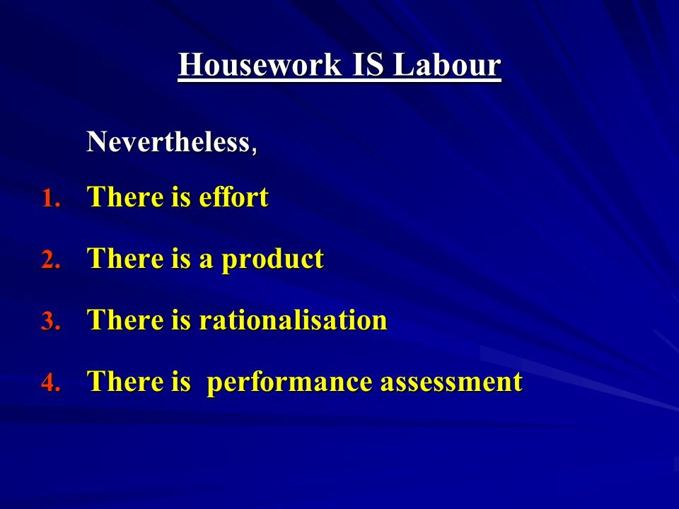 Housework IS Labour Nevertheless, 1. There is effort 2.