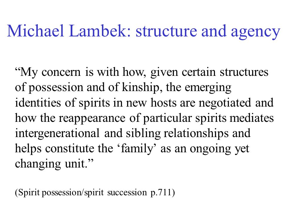 Michael Lambek: structure and agency My concern is with how, given certain structures of possession and of kinship, the emerging identities of spirits