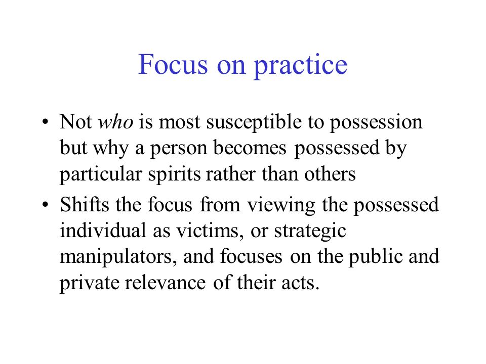 Focus on practice Not who is most susceptible to possession but why a person becomes possessed by particular spirits rather than others Shifts the foc