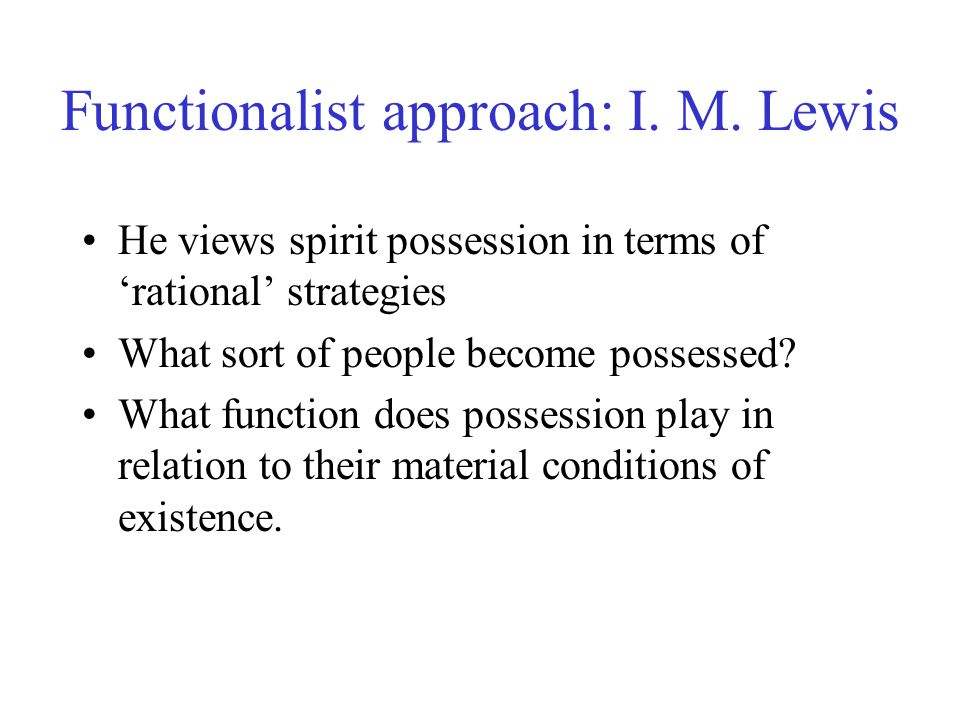 Functionalist approach: I. M. Lewis He views spirit possession in terms of rational strategies What sort of people become possessed? What function doe