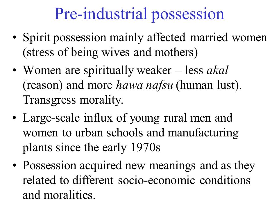 Pre-industrial possession Spirit possession mainly affected married women (stress of being wives and mothers) Women are spiritually weaker – less akal