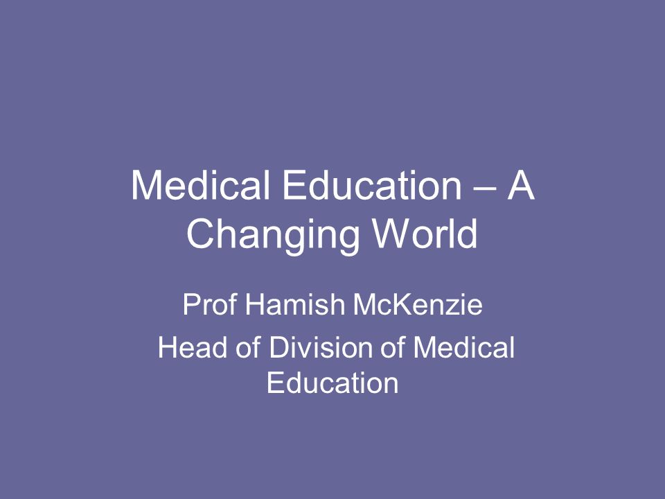 Medical Education – A Changing World Prof Hamish McKenzie Head of Division of Medical Education