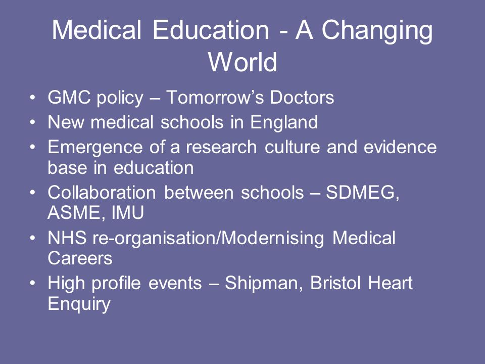 Medical Education - A Changing World GMC policy – Tomorrows Doctors New medical schools in England Emergence of a research culture and evidence base in education Collaboration between schools – SDMEG, ASME, IMU NHS re-organisation/Modernising Medical Careers High profile events – Shipman, Bristol Heart Enquiry