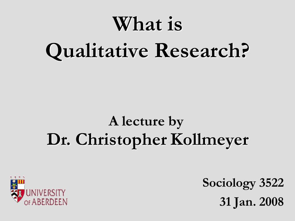 What is Qualitative Research Sociology 3522 31 Jan. 2008 Dr. Christopher Kollmeyer A lecture by