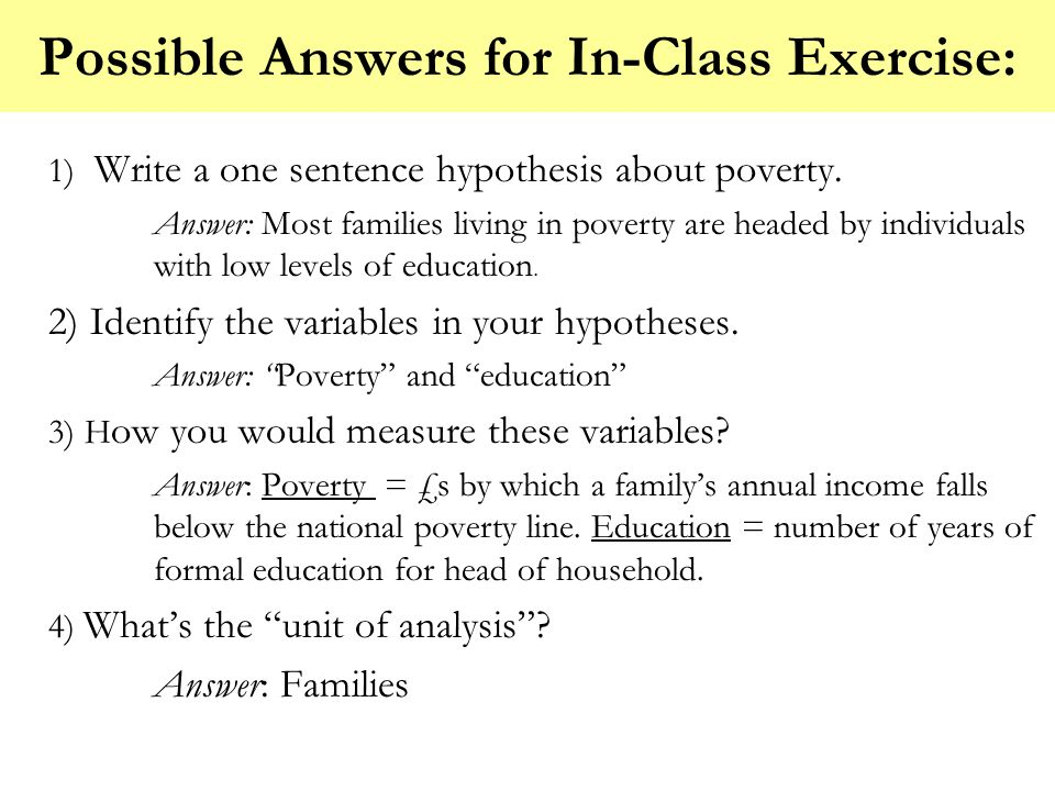 Possible Answers for In-Class Exercise: 1) Write a one sentence hypothesis about poverty. Answer: Most families living in poverty are headed by indivi