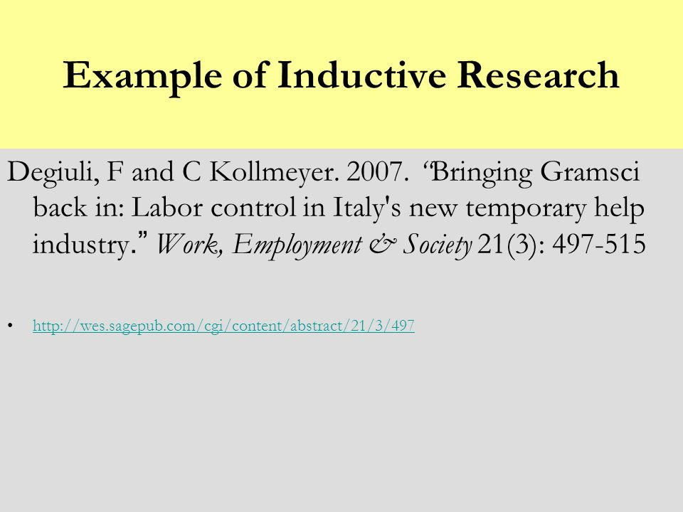 Example of Inductive Research Degiuli, F and C Kollmeyer. 2007.Bringing Gramsci back in: Labor control in Italy's new temporary help industry. Work, E