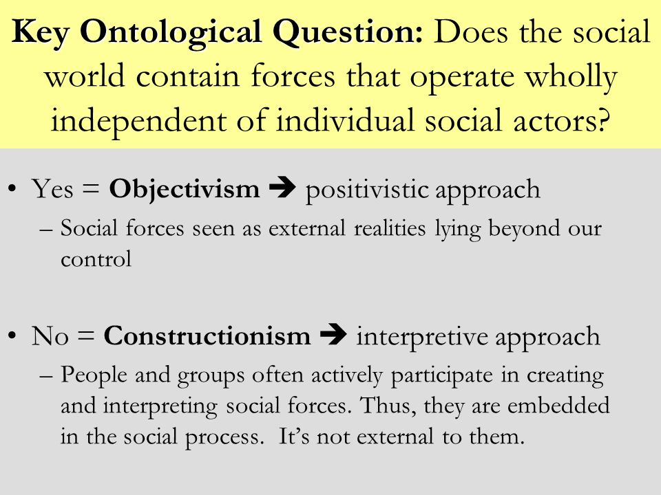 Key Ontological Question Key Ontological Question: Does the social world contain forces that operate wholly independent of individual social actors? Y